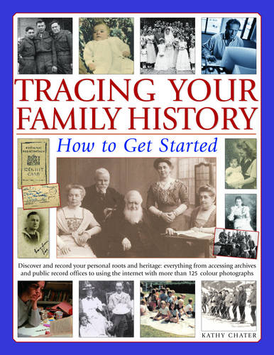 Tracing Your Family History: How to Get Started - Discover and Record Your Personal Roots and Heritage - Everything from Accessing Archives and Public ... with More Than 200 Colour Photographs
