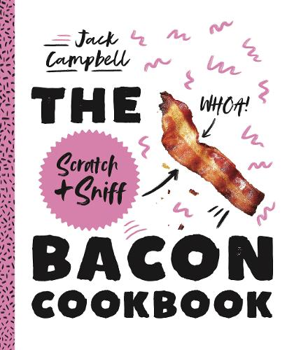 The Scratch + Sniff Bacon Cookbook: Because you need even more bacon in your life