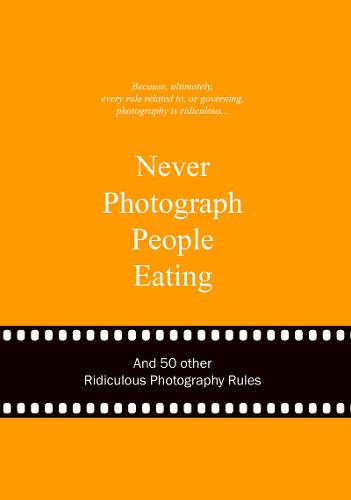 Never Photograph People Eating: And 50 Other Ridiculous Photography Rules (Ridiculous Design Rules)
